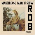 Rob, Make It Fast, Make It Slow